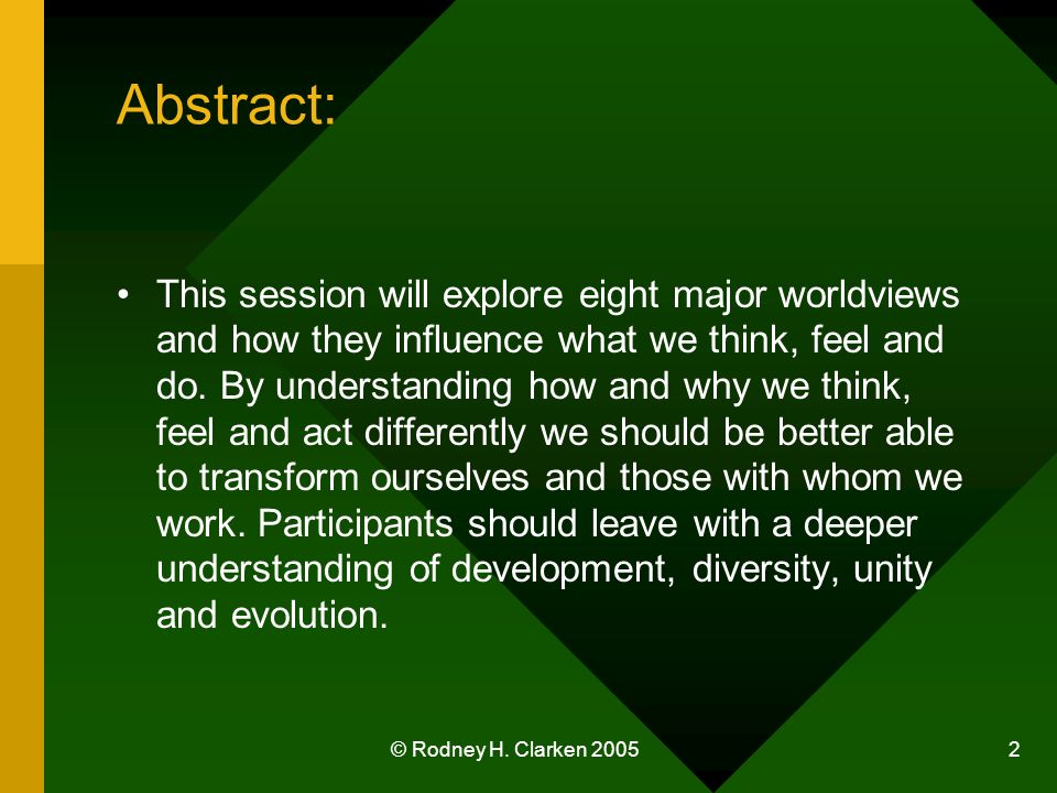 © Rodney H. Clarken 2005 2 Abstract: This session will explore eight major worldviews and how they influence what we think, feel and do. By understand
