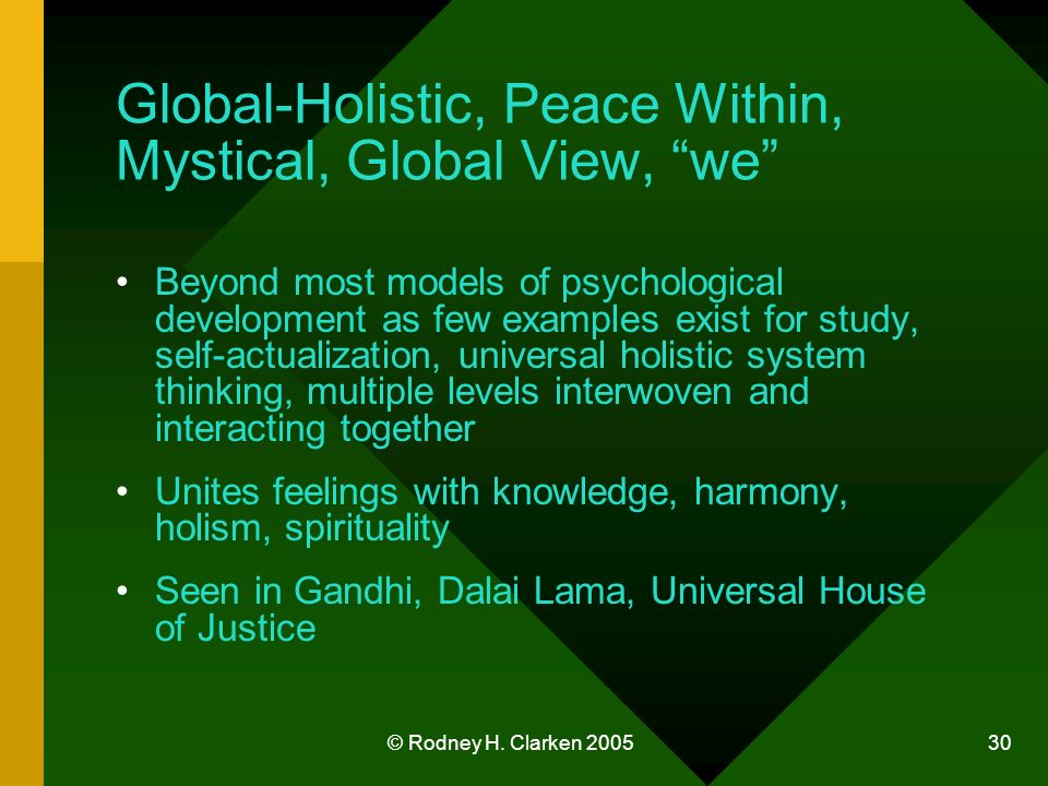© Rodney H. Clarken 2005 30 Global-Holistic, Peace Within, Mystical, Global View, we Beyond most models of psychological development as few examples e