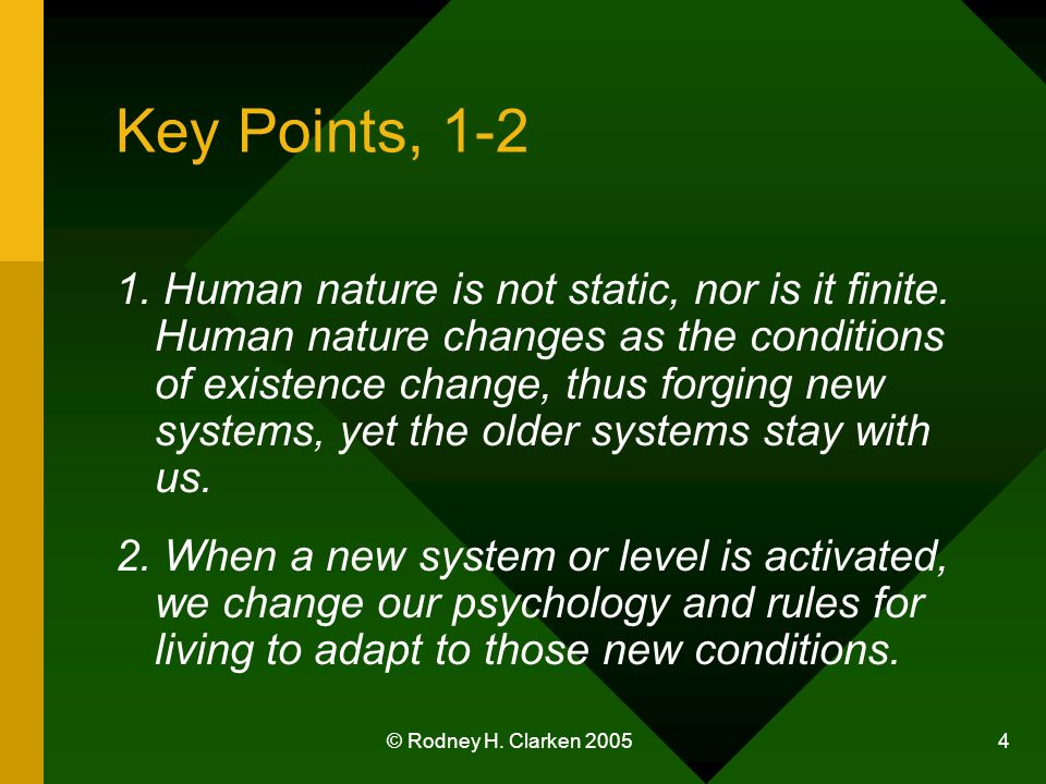 © Rodney H. Clarken 2005 4 Key Points, 1-2 1. Human nature is not static, nor is it finite. Human nature changes as the conditions of existence change