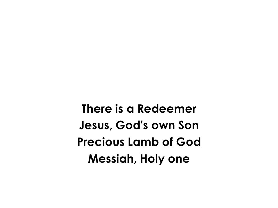 There is a Redeemer Jesus, God s own Son Precious Lamb of God Messiah, Holy one