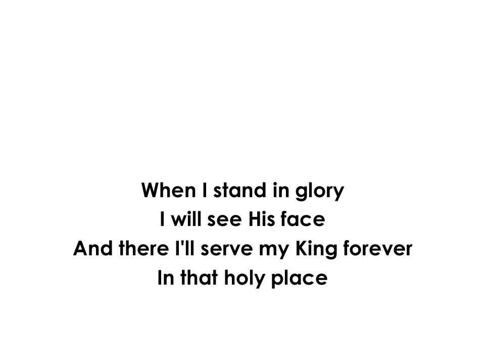 When I stand in glory I will see His face And there I'll serve my King forever In that holy place