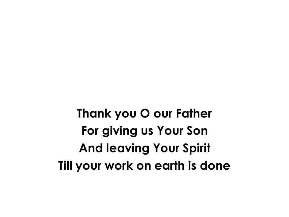 Thank you O our Father For giving us Your Son And leaving Your Spirit Till your work on earth is done