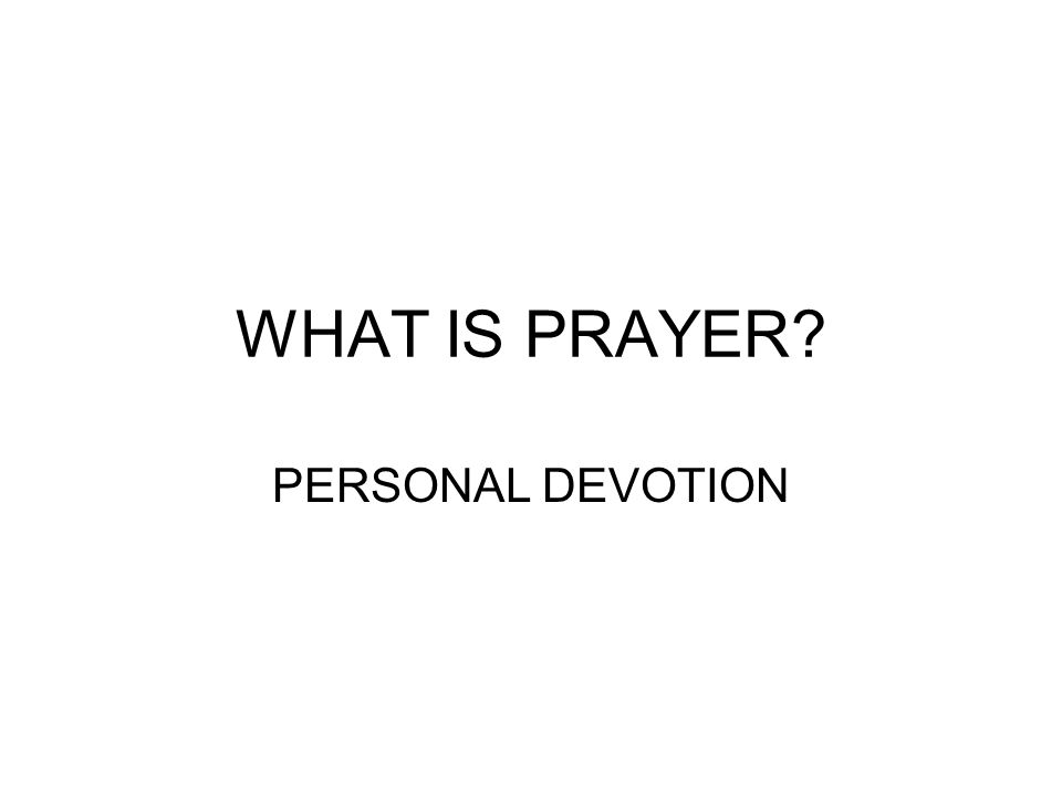 WHAT IS PRAYER? PERSONAL DEVOTION