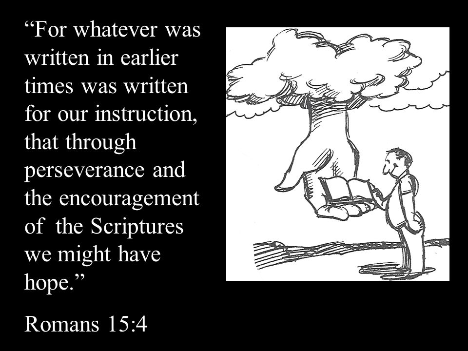 For whatever was written in earlier times was written for our instruction, that through perseverance and the encouragement of the Scriptures we might