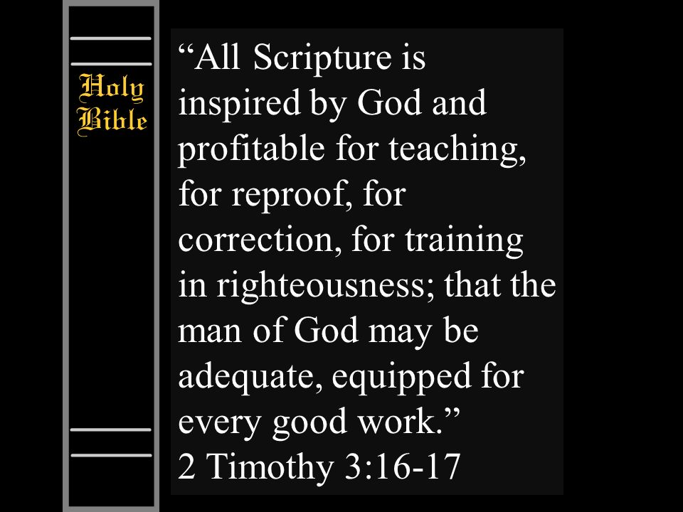 All Scripture is inspired by God and profitable for teaching, for reproof, for correction, for training in righteousness; that the man of God may be a
