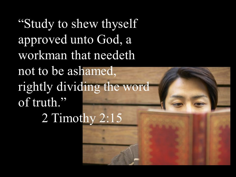 Study to shew thyself approved unto God, a workman that needeth not to be ashamed, rightly dividing the word of truth. 2 Timothy 2:15