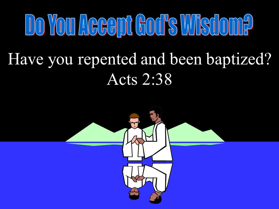 Have you repented and been baptized? Acts 2:38