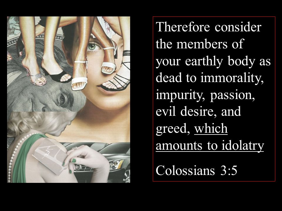 Therefore consider the members of your earthly body as dead to immorality, impurity, passion, evil desire, and greed, which amounts to idolatry Colossians 3:5 Therefore consider the members of your earthly body as dead to immorality, impurity, passion, evil desire, and greed, which amounts to idolatry Colossians 3:5