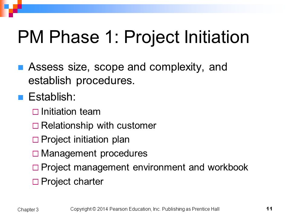 Copyright © 2014 Pearson Education, Inc. Publishing as Prentice Hall PM Phase 1: Project Initiation Assess size, scope and complexity, and establish p