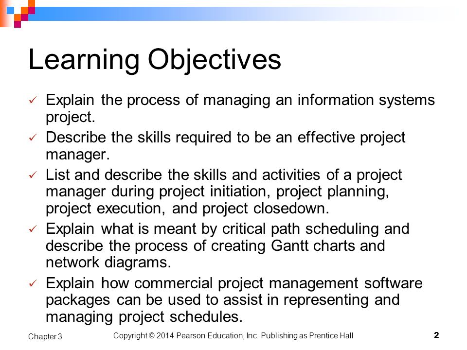 Copyright © 2014 Pearson Education, Inc. Publishing as Prentice Hall Learning Objectives Explain the process of managing an information systems projec