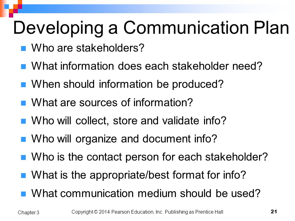 Developing a Communication Plan Who are stakeholders? What information does each stakeholder need? When should information be produced? What are sourc