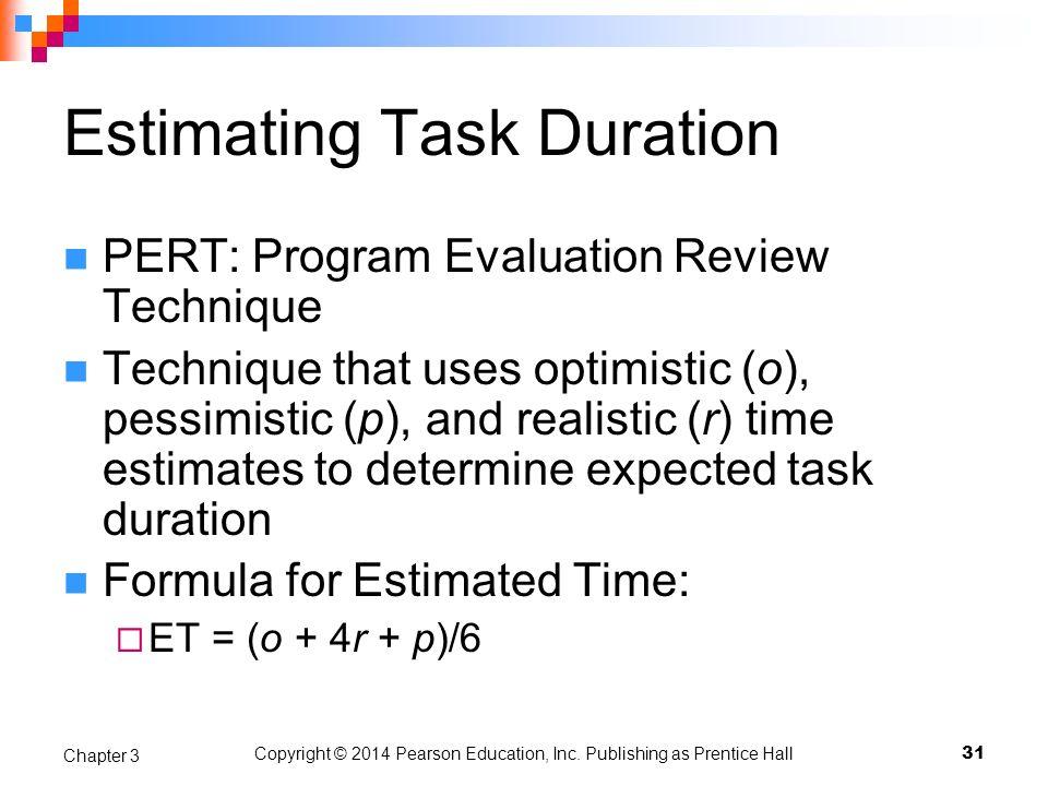 31 Chapter 3 Copyright © 2014 Pearson Education, Inc. Publishing as Prentice Hall Estimating Task Duration PERT: Program Evaluation Review Technique T
