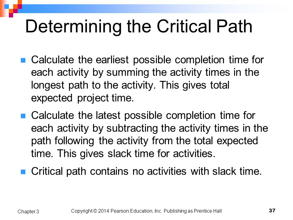 Copyright © 2014 Pearson Education, Inc. Publishing as Prentice Hall Determining the Critical Path Calculate the earliest possible completion time for