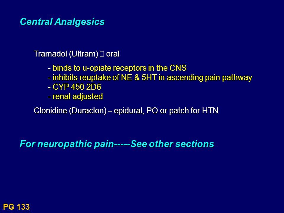 PG 133 Central Analgesics Tramadol (Ultram) – oral - binds to u-opiate receptors in the CNS - inhibits reuptake of NE & 5HT in ascending pain pathway