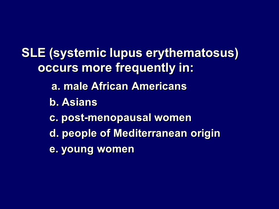 SLE (systemic lupus erythematosus) occurs more frequently in: a. male African Americans b. Asians c. post-menopausal women d. people of Mediterranean