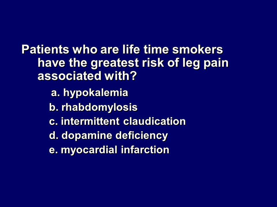Patients who are life time smokers have the greatest risk of leg pain associated with? a. hypokalemia b. rhabdomylosis c. intermittent claudication d.