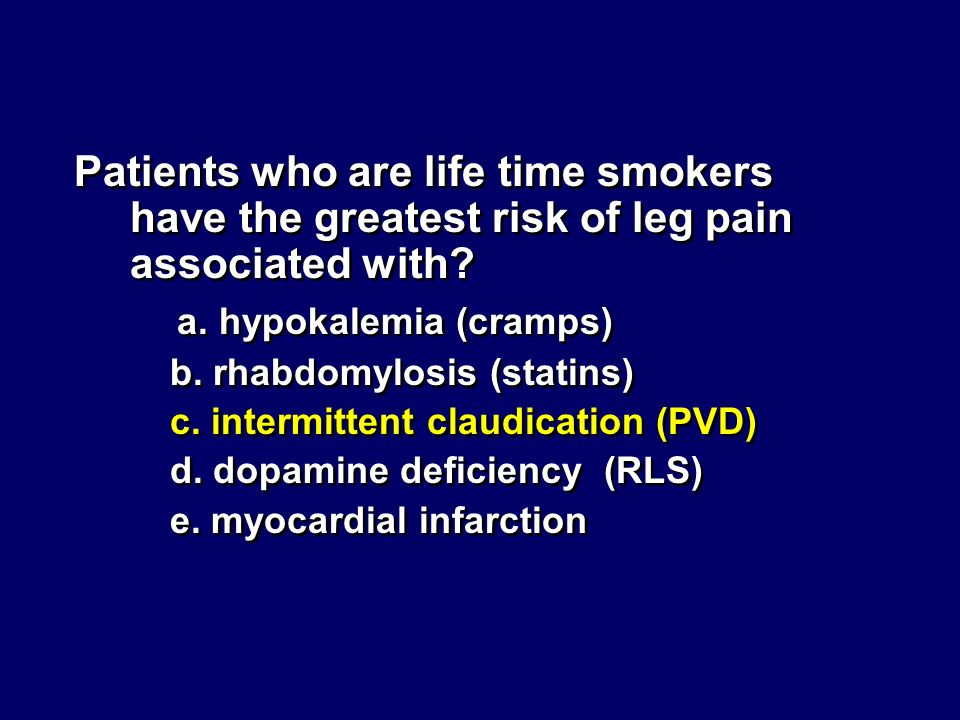 Patients who are life time smokers have the greatest risk of leg pain associated with? a. hypokalemia (cramps) b. rhabdomylosis (statins) c. intermitt