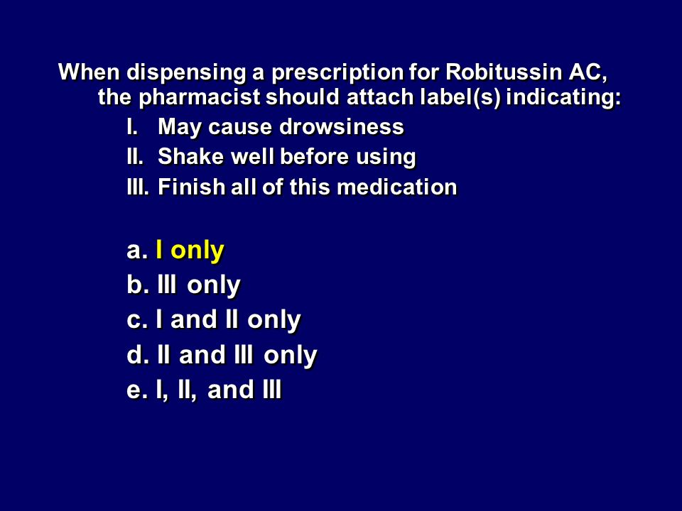 When dispensing a prescription for Robitussin AC, the pharmacist should attach label(s) indicating: I. May cause drowsiness II. Shake well before usin