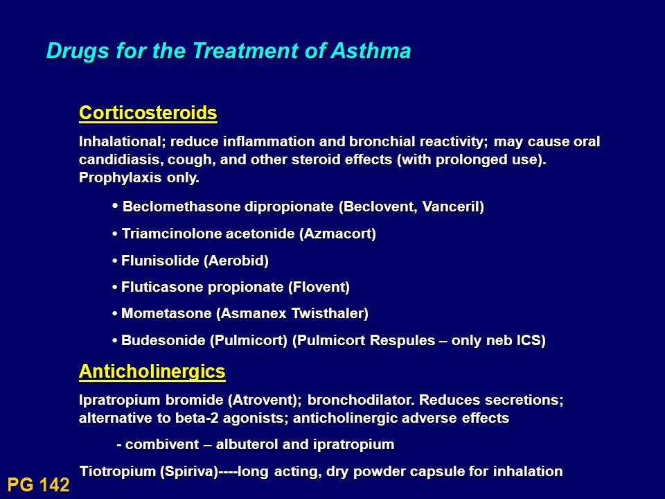 PG 142 Drugs for the Treatment of Asthma Corticosteroids Inhalational; reduce inflammation and bronchial reactivity; may cause oral candidiasis, cough
