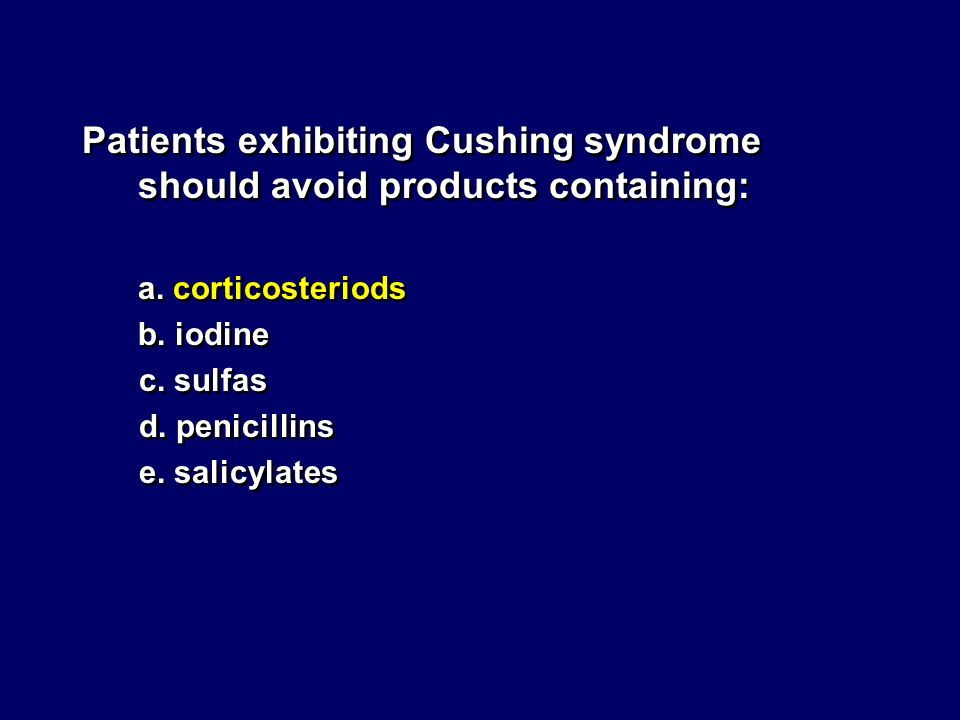 Patients exhibiting Cushing syndrome should avoid products containing: a. corticosteriods b. iodine c. sulfas d. penicillins e. salicylates Patients e