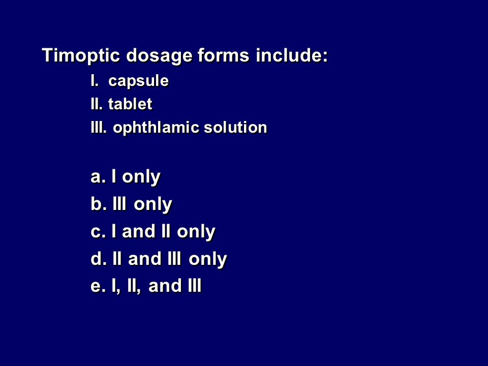 Timoptic dosage forms include: I. capsule II. tablet III. ophthlamic solution a. I only b. III only c. I and II only d. II and III only e. I, II, and