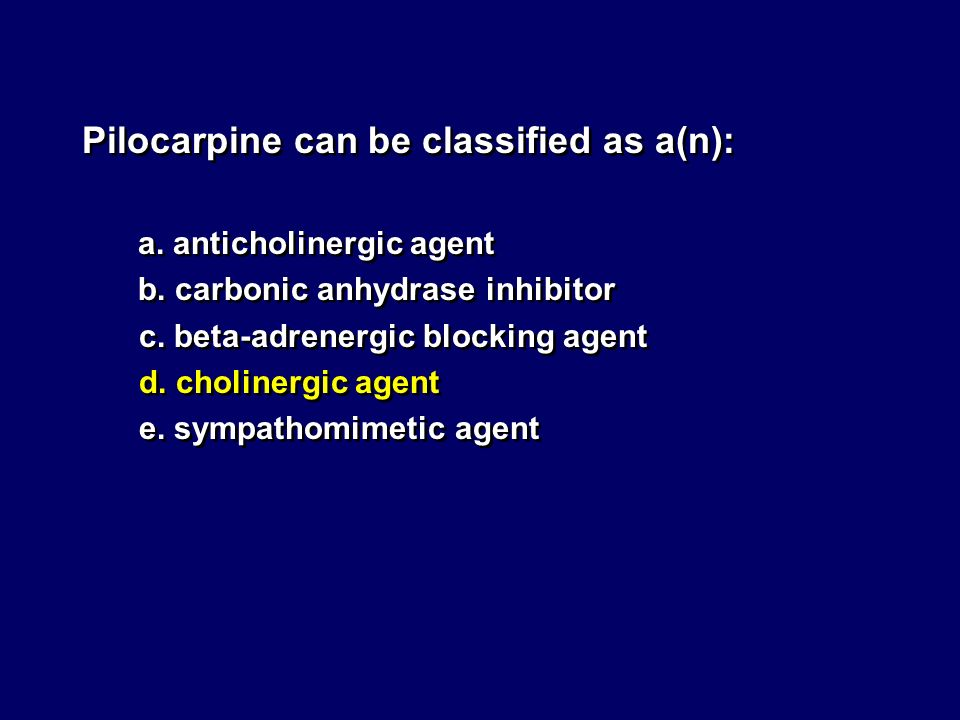 Pilocarpine can be classified as a(n): a. anticholinergic agent b. carbonic anhydrase inhibitor c. beta-adrenergic blocking agent d. cholinergic agent
