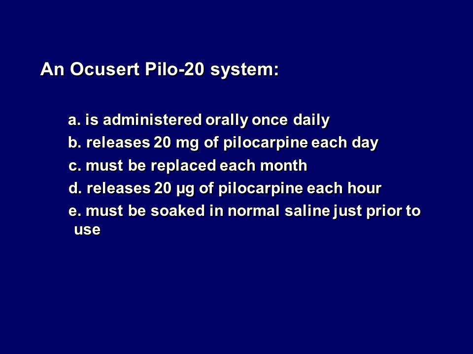 An Ocusert Pilo-20 system: a. is administered orally once daily b. releases 20 mg of pilocarpine each day c. must be replaced each month d. releases 2