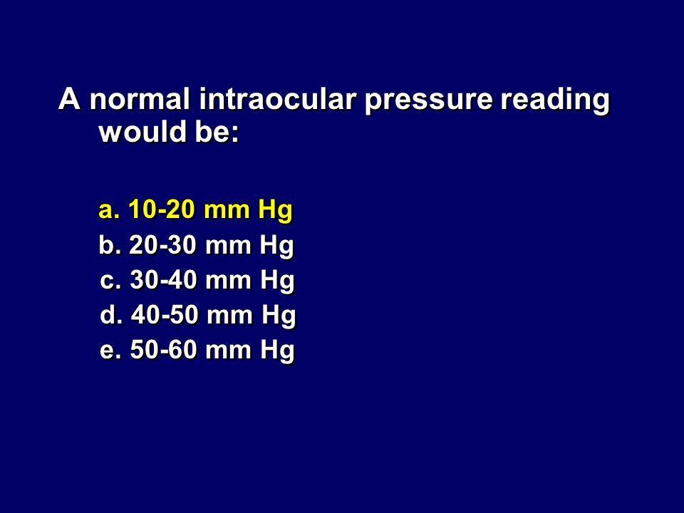 A normal intraocular pressure reading would be: a. 10-20 mm Hg b. 20-30 mm Hg c. 30-40 mm Hg d. 40-50 mm Hg e. 50-60 mm Hg A normal intraocular pressu