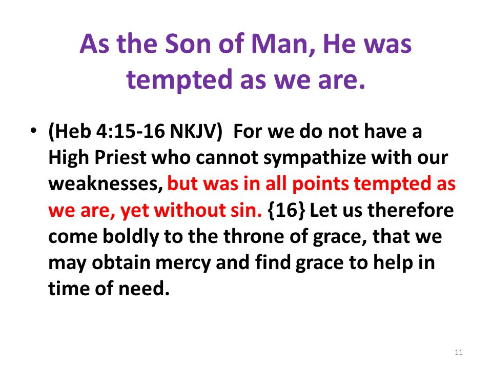 As the Son of Man, He was tempted as we are. (Heb 4:15-16 NKJV) For we do not have a High Priest who cannot sympathize with our weaknesses, but was in