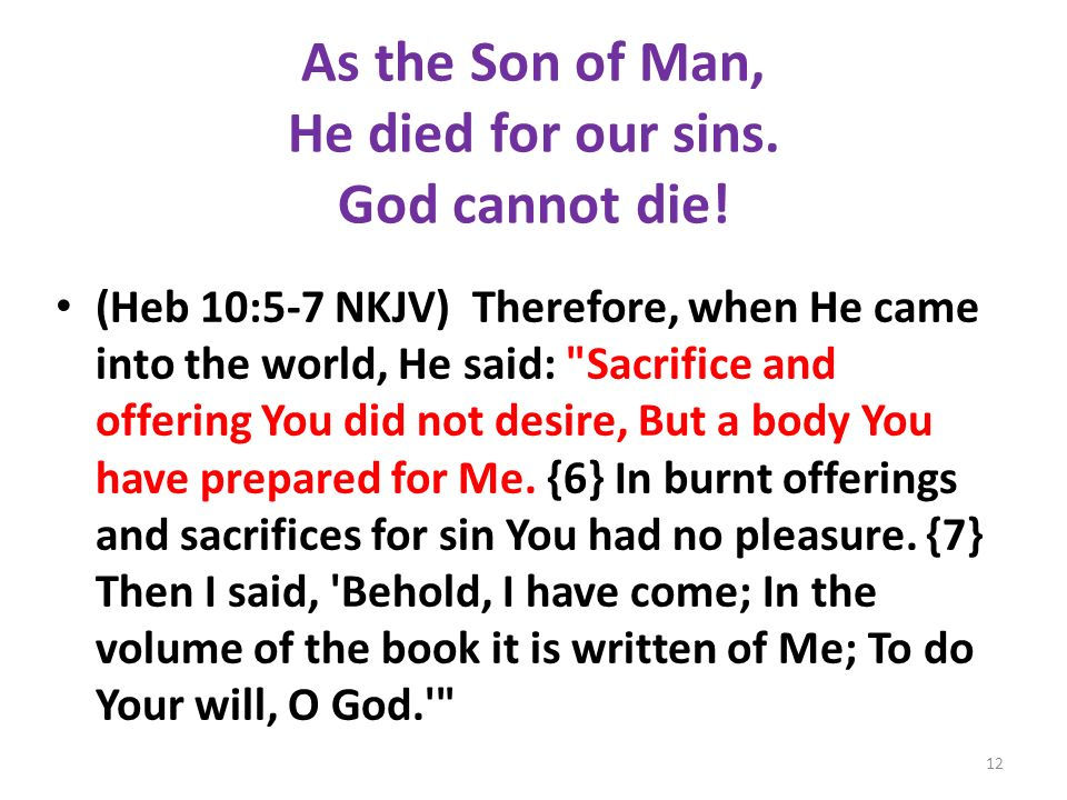 As the Son of Man, He died for our sins. God cannot die! (Heb 10:5-7 NKJV) Therefore, when He came into the world, He said: