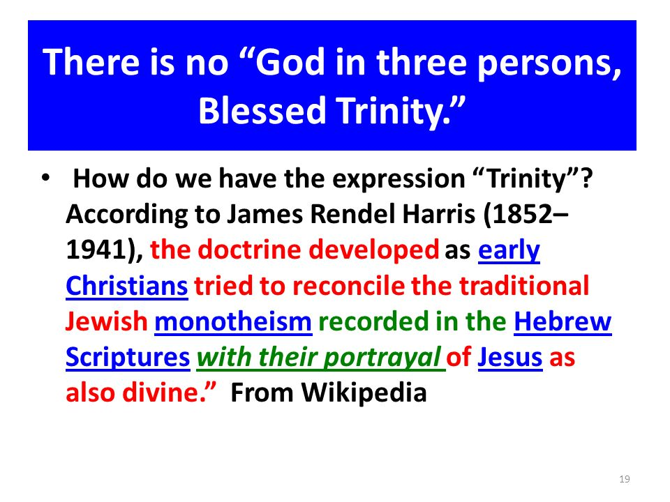 There is no God in three persons, Blessed Trinity. How do we have the expression Trinity? According to James Rendel Harris (1852– 1941), the doctrine