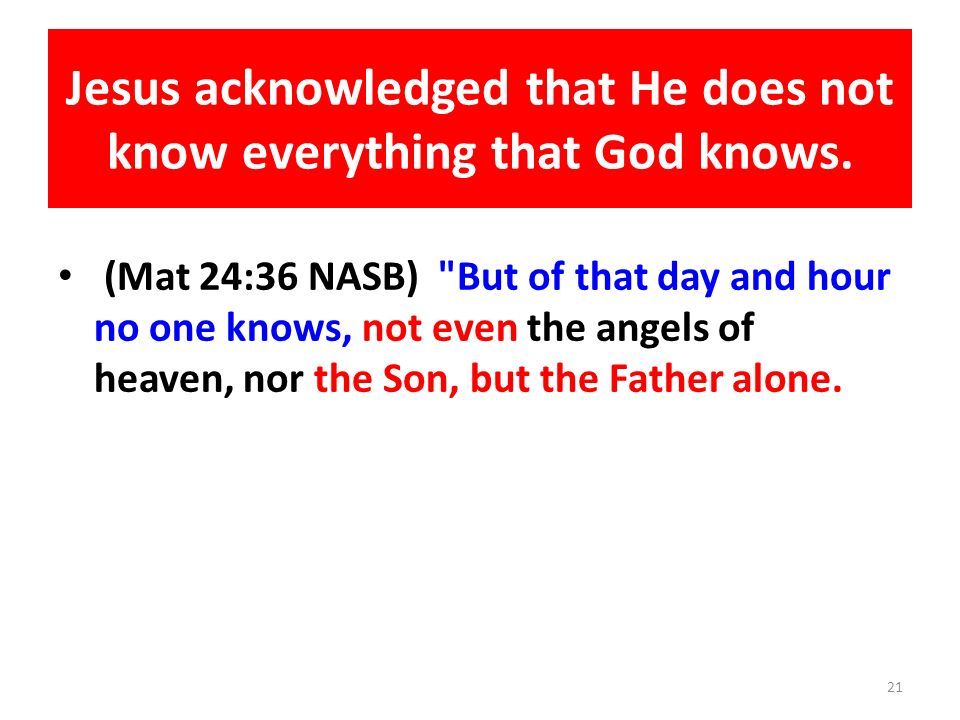 Jesus acknowledged that He does not know everything that God knows. (Mat 24:36 NASB)