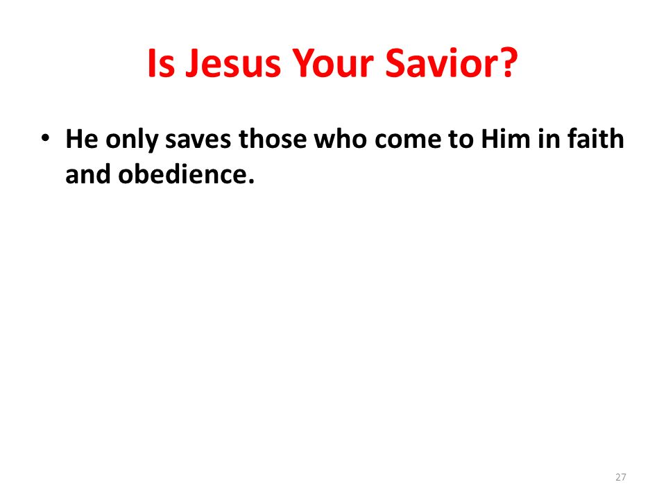 Is Jesus Your Savior? He only saves those who come to Him in faith and obedience. 27