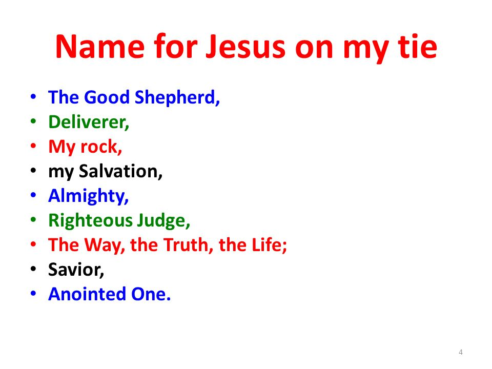Name for Jesus on my tie The Good Shepherd, Deliverer, My rock, my Salvation, Almighty, Righteous Judge, The Way, the Truth, the Life; Savior, Anointe