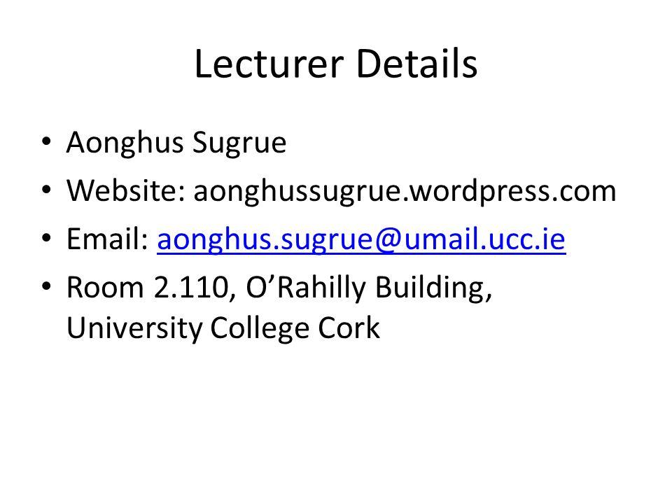 Lecturer Details Aonghus Sugrue Website: aonghussugrue.wordpress.com Email: aonghus.sugrue@umail.ucc.ieaonghus.sugrue@umail.ucc.ie Room 2.110, ORahilly Building, University College Cork