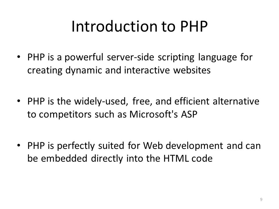 9 Introduction to PHP PHP is a powerful server-side scripting language for creating dynamic and interactive websites PHP is the widely-used, free, and efficient alternative to competitors such as Microsoft s ASP PHP is perfectly suited for Web development and can be embedded directly into the HTML code