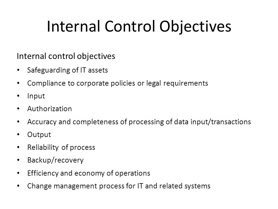 Internal Control Objectives Internal control objectives Safeguarding of IT assets Compliance to corporate policies or legal requirements Input Authorization Accuracy and completeness of processing of data input/transactions Output Reliability of process Backup/recovery Efficiency and economy of operations Change management process for IT and related systems