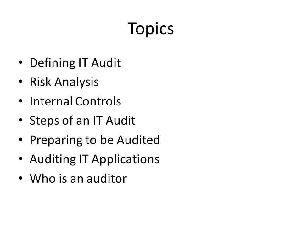 Topics Defining IT Audit Risk Analysis Internal Controls Steps of an IT Audit Preparing to be Audited Auditing IT Applications Who is an auditor