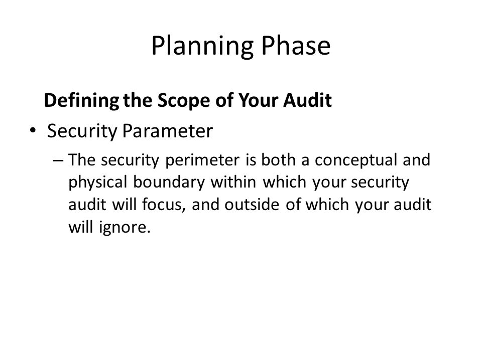 Planning Phase Defining the Scope of Your Audit Security Parameter – The security perimeter is both a conceptual and physical boundary within which your security audit will focus, and outside of which your audit will ignore.