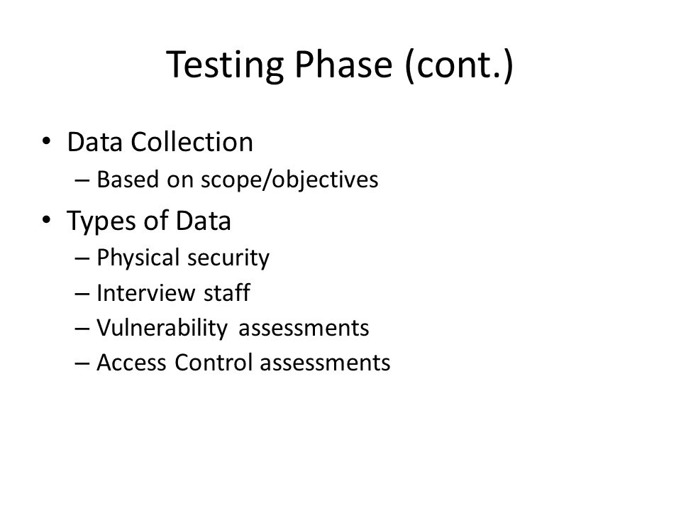 Testing Phase (cont.) Data Collection – Based on scope/objectives Types of Data – Physical security – Interview staff – Vulnerability assessments – Access Control assessments