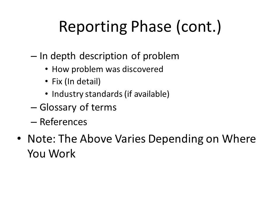 Reporting Phase (cont.) – In depth description of problem How problem was discovered Fix (In detail) Industry standards (if available) – Glossary of terms – References Note: The Above Varies Depending on Where You Work