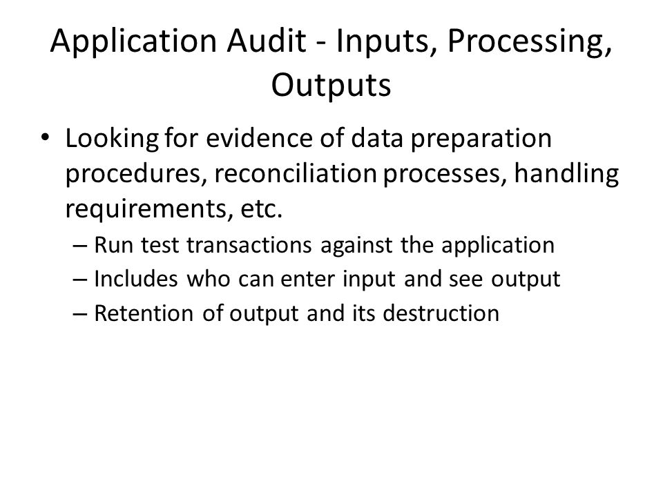 Application Audit - Inputs, Processing, Outputs Looking for evidence of data preparation procedures, reconciliation processes, handling requirements, etc.