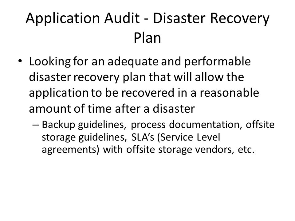 Application Audit - Disaster Recovery Plan Looking for an adequate and performable disaster recovery plan that will allow the application to be recovered in a reasonable amount of time after a disaster – Backup guidelines, process documentation, offsite storage guidelines, SLAs (Service Level agreements) with offsite storage vendors, etc.