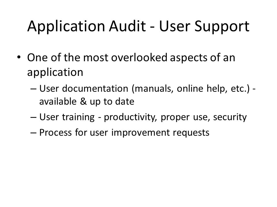 Application Audit - User Support One of the most overlooked aspects of an application – User documentation (manuals, online help, etc.) - available & up to date – User training - productivity, proper use, security – Process for user improvement requests