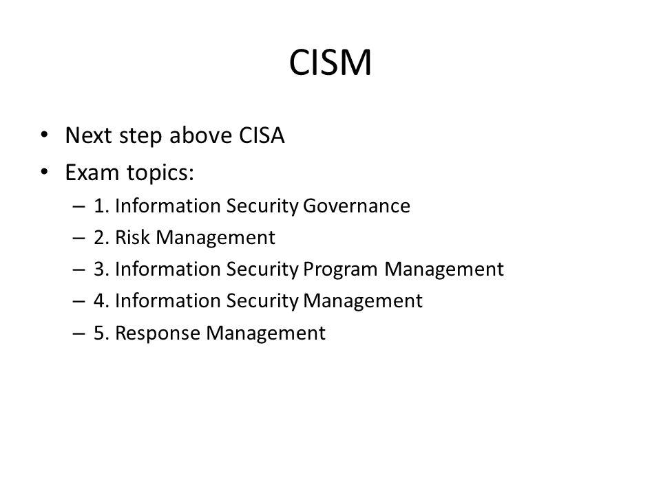 CISM Next step above CISA Exam topics: – 1.Information Security Governance – 2.