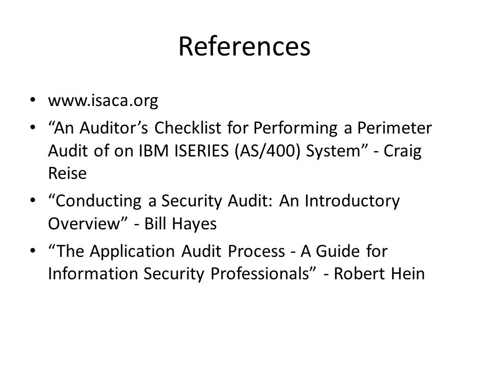 References www.isaca.org An Auditors Checklist for Performing a Perimeter Audit of on IBM ISERIES (AS/400) System - Craig Reise Conducting a Security Audit: An Introductory Overview - Bill Hayes The Application Audit Process - A Guide for Information Security Professionals - Robert Hein