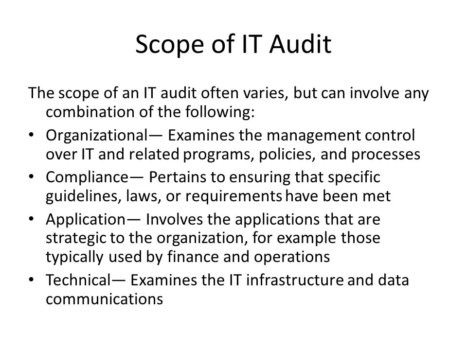 Scope of IT Audit The scope of an IT audit often varies, but can involve any combination of the following: Organizational Examines the management control over IT and related programs, policies, and processes Compliance Pertains to ensuring that specific guidelines, laws, or requirements have been met Application Involves the applications that are strategic to the organization, for example those typically used by finance and operations Technical Examines the IT infrastructure and data communications