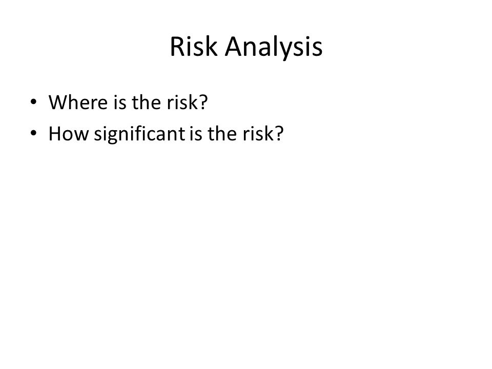 Risk Analysis Where is the risk? How significant is the risk?