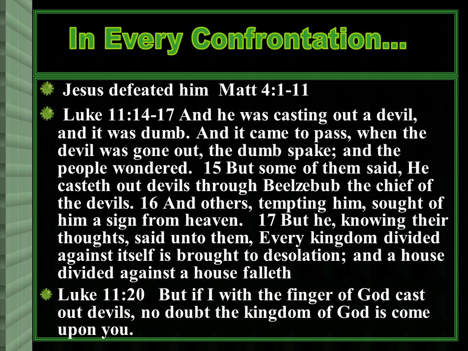 Jesus defeated him Matt 4:1-11 Luke 11:14-17 And he was casting out a devil, and it was dumb.