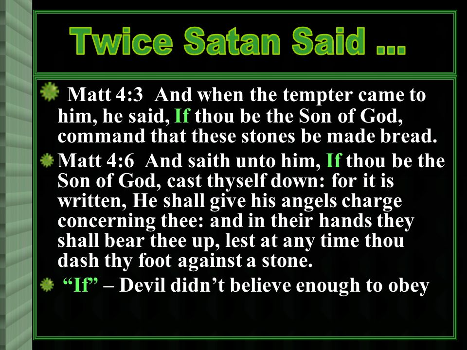 Matt 4:3 And when the tempter came to him, he said, If thou be the Son of God, command that these stones be made bread.